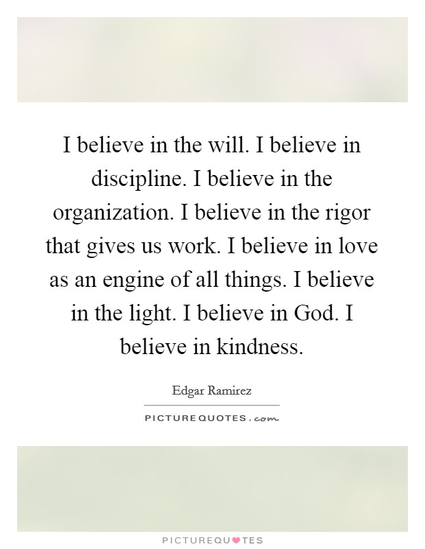 I believe in the will. I believe in discipline. I believe in the organization. I believe in the rigor that gives us work. I believe in love as an engine of all things. I believe in the light. I believe in God. I believe in kindness Picture Quote #1