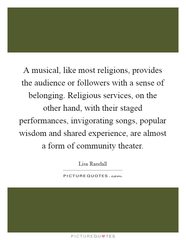 A musical, like most religions, provides the audience or followers with a sense of belonging. Religious services, on the other hand, with their staged performances, invigorating songs, popular wisdom and shared experience, are almost a form of community theater Picture Quote #1