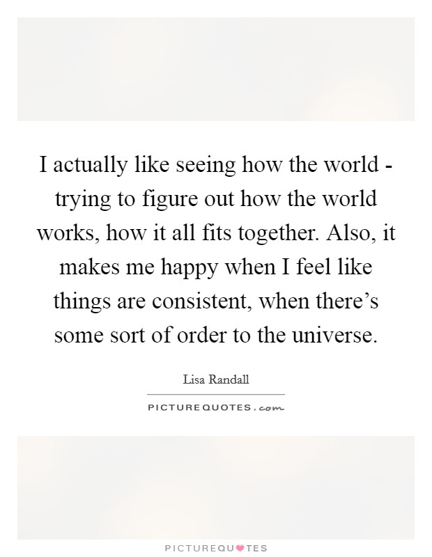 I actually like seeing how the world - trying to figure out how the world works, how it all fits together. Also, it makes me happy when I feel like things are consistent, when there's some sort of order to the universe Picture Quote #1