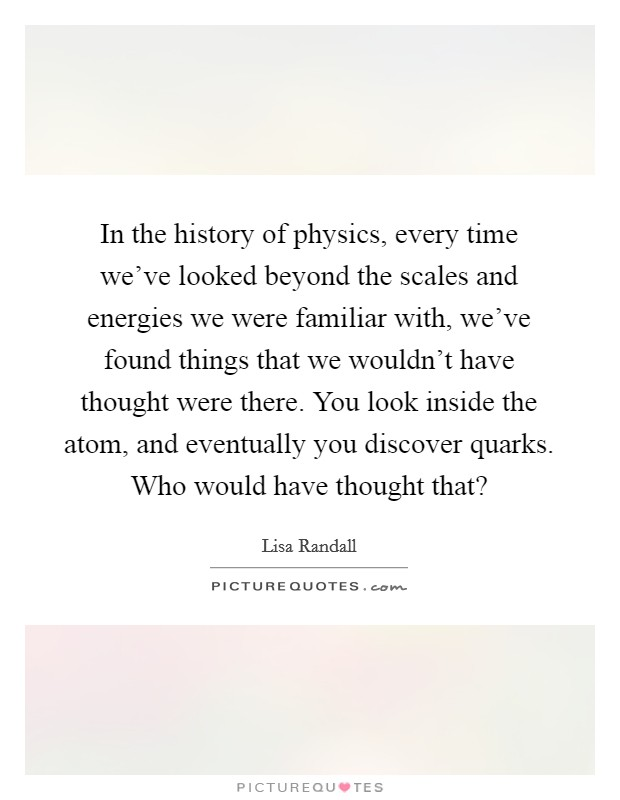 In the history of physics, every time we've looked beyond the scales and energies we were familiar with, we've found things that we wouldn't have thought were there. You look inside the atom, and eventually you discover quarks. Who would have thought that? Picture Quote #1
