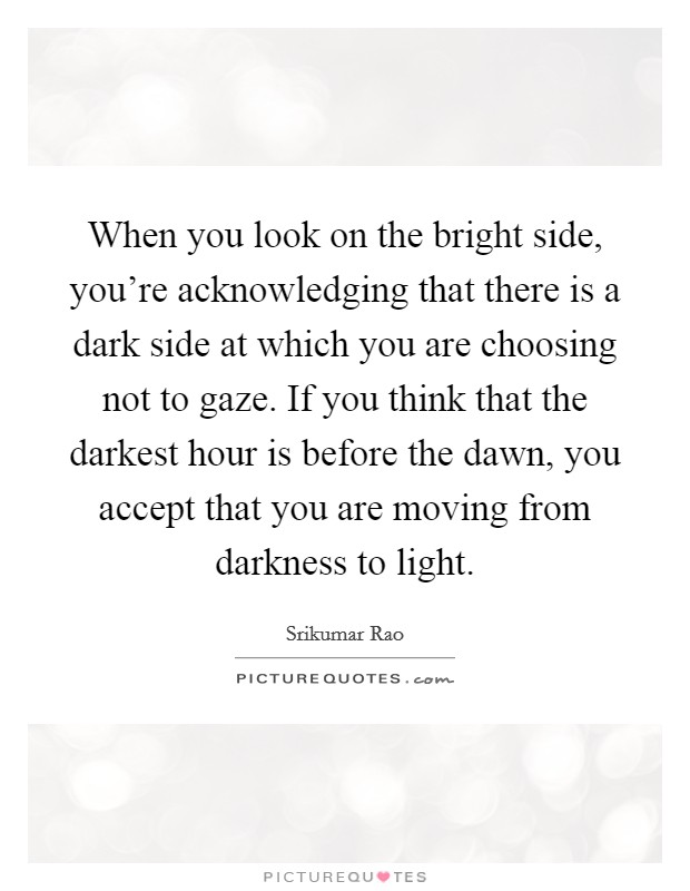 When you look on the bright side, you're acknowledging that there is a dark side at which you are choosing not to gaze. If you think that the darkest hour is before the dawn, you accept that you are moving from darkness to light Picture Quote #1