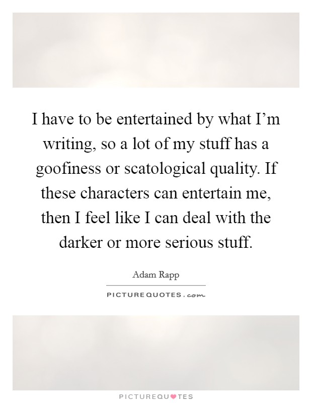 I have to be entertained by what I'm writing, so a lot of my stuff has a goofiness or scatological quality. If these characters can entertain me, then I feel like I can deal with the darker or more serious stuff Picture Quote #1