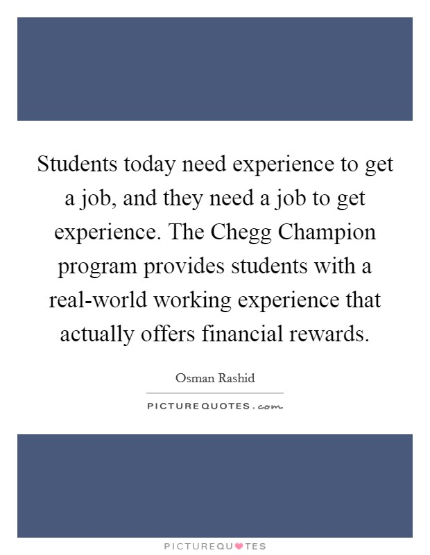 Students today need experience to get a job, and they need a job to get experience. The Chegg Champion program provides students with a real-world working experience that actually offers financial rewards Picture Quote #1