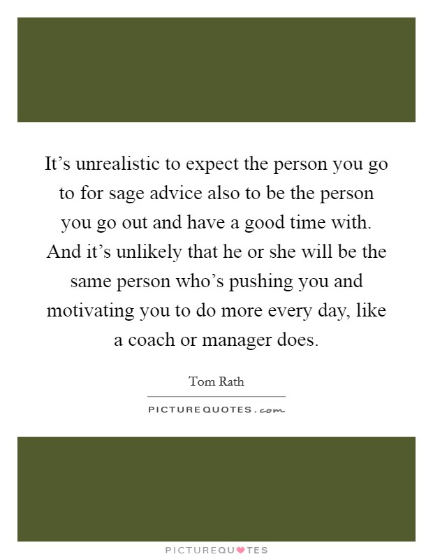 It's unrealistic to expect the person you go to for sage advice also to be the person you go out and have a good time with. And it's unlikely that he or she will be the same person who's pushing you and motivating you to do more every day, like a coach or manager does Picture Quote #1