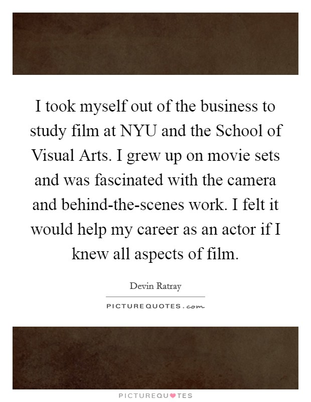 I took myself out of the business to study film at NYU and the School of Visual Arts. I grew up on movie sets and was fascinated with the camera and behind-the-scenes work. I felt it would help my career as an actor if I knew all aspects of film Picture Quote #1