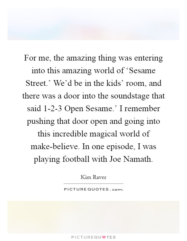 For me, the amazing thing was entering into this amazing world of 'Sesame Street.' We'd be in the kids' room, and there was a door into the soundstage that said  1-2-3 Open Sesame.' I remember pushing that door open and going into this incredible magical world of make-believe. In one episode, I was playing football with Joe Namath Picture Quote #1