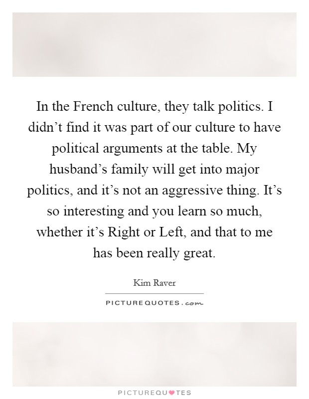In the French culture, they talk politics. I didn't find it was part of our culture to have political arguments at the table. My husband's family will get into major politics, and it's not an aggressive thing. It's so interesting and you learn so much, whether it's Right or Left, and that to me has been really great Picture Quote #1