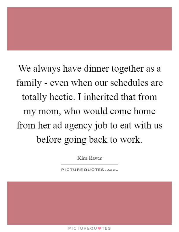 We always have dinner together as a family - even when our schedules are totally hectic. I inherited that from my mom, who would come home from her ad agency job to eat with us before going back to work Picture Quote #1