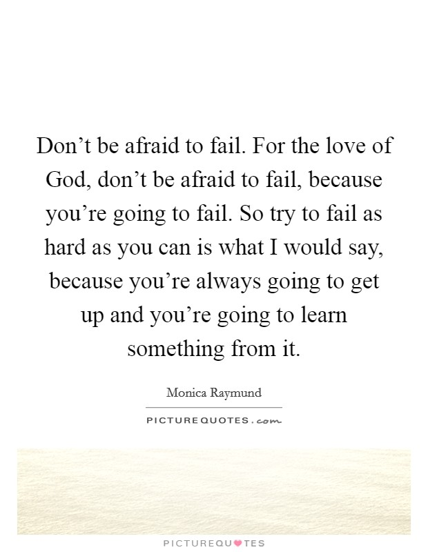 Don't be afraid to fail. For the love of God, don't be afraid to fail, because you're going to fail. So try to fail as hard as you can is what I would say, because you're always going to get up and you're going to learn something from it Picture Quote #1