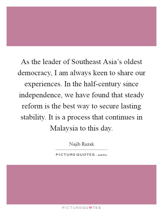 As the leader of Southeast Asia's oldest democracy, I am always keen to share our experiences. In the half-century since independence, we have found that steady reform is the best way to secure lasting stability. It is a process that continues in Malaysia to this day Picture Quote #1
