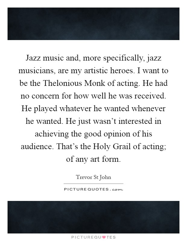 Jazz music and, more specifically, jazz musicians, are my artistic heroes. I want to be the Thelonious Monk of acting. He had no concern for how well he was received. He played whatever he wanted whenever he wanted. He just wasn't interested in achieving the good opinion of his audience. That's the Holy Grail of acting; of any art form Picture Quote #1
