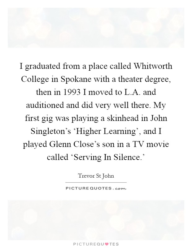 I graduated from a place called Whitworth College in Spokane with a theater degree, then in 1993 I moved to L.A. and auditioned and did very well there. My first gig was playing a skinhead in John Singleton's 'Higher Learning', and I played Glenn Close's son in a TV movie called 'Serving In Silence.' Picture Quote #1