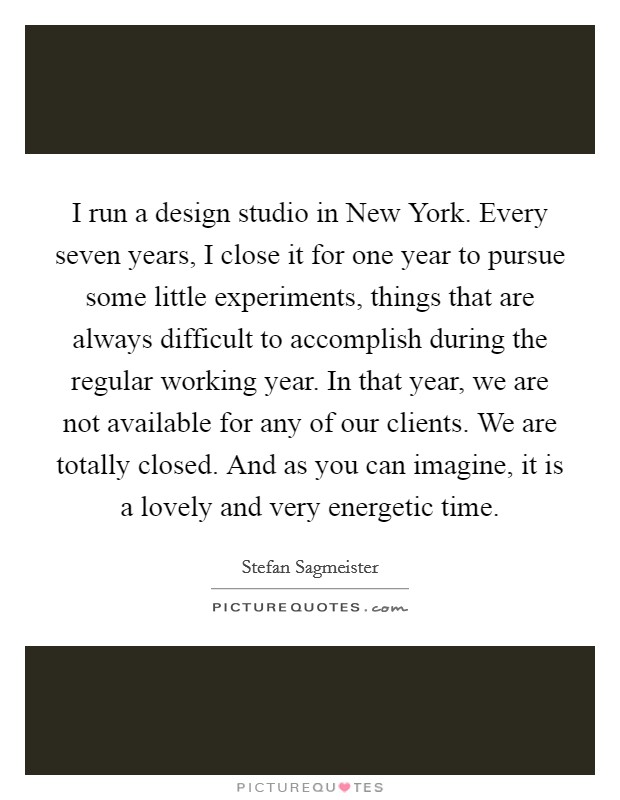 I run a design studio in New York. Every seven years, I close it for one year to pursue some little experiments, things that are always difficult to accomplish during the regular working year. In that year, we are not available for any of our clients. We are totally closed. And as you can imagine, it is a lovely and very energetic time Picture Quote #1