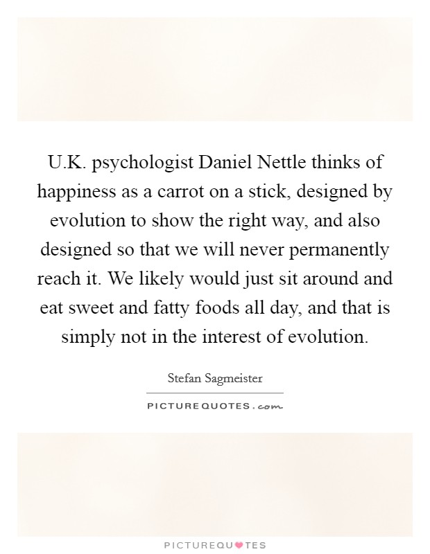 U.K. psychologist Daniel Nettle thinks of happiness as a carrot on a stick, designed by evolution to show the right way, and also designed so that we will never permanently reach it. We likely would just sit around and eat sweet and fatty foods all day, and that is simply not in the interest of evolution Picture Quote #1