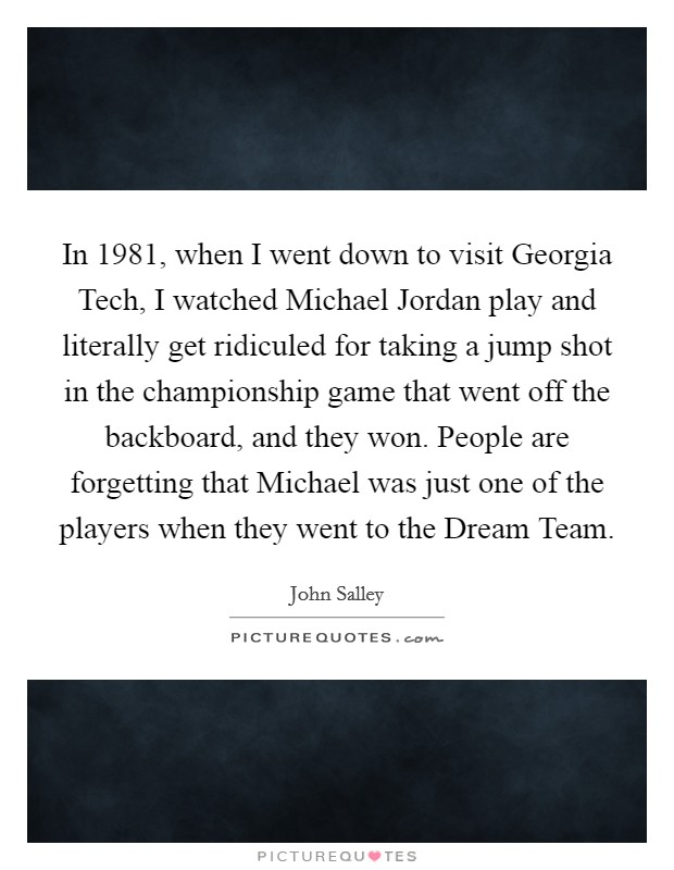 In 1981, when I went down to visit Georgia Tech, I watched Michael Jordan play and literally get ridiculed for taking a jump shot in the championship game that went off the backboard, and they won. People are forgetting that Michael was just one of the players when they went to the Dream Team Picture Quote #1