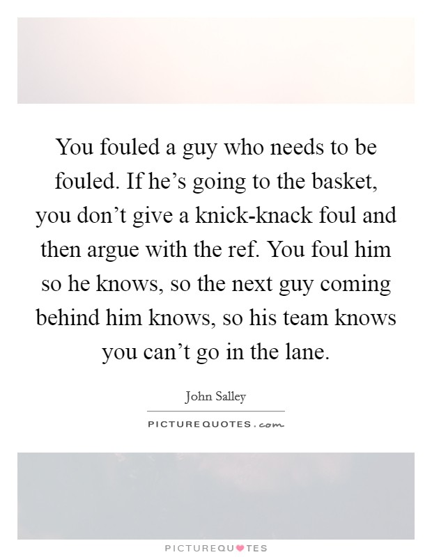 You fouled a guy who needs to be fouled. If he's going to the basket, you don't give a knick-knack foul and then argue with the ref. You foul him so he knows, so the next guy coming behind him knows, so his team knows you can't go in the lane Picture Quote #1