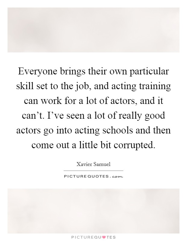 Everyone brings their own particular skill set to the job, and acting training can work for a lot of actors, and it can't. I've seen a lot of really good actors go into acting schools and then come out a little bit corrupted Picture Quote #1