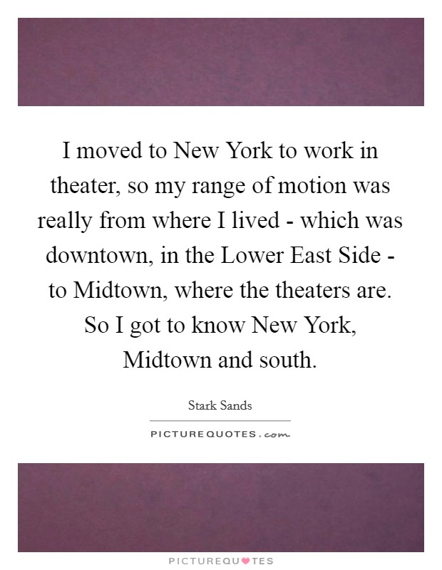 I moved to New York to work in theater, so my range of motion was really from where I lived - which was downtown, in the Lower East Side - to Midtown, where the theaters are. So I got to know New York, Midtown and south Picture Quote #1