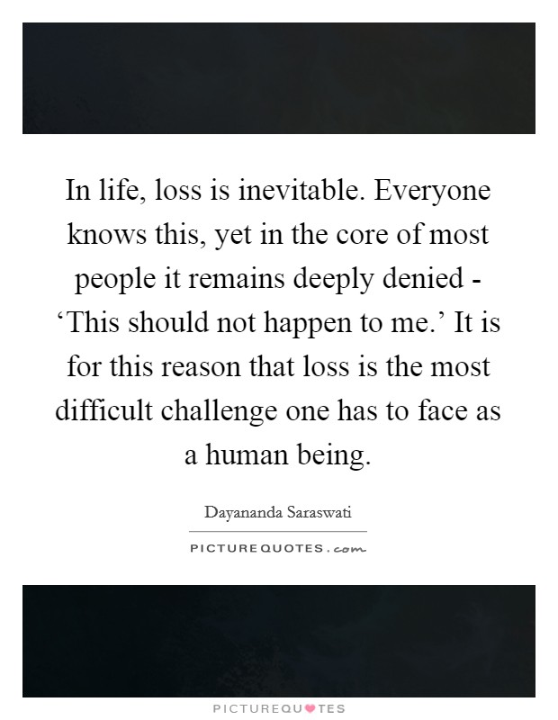 In life, loss is inevitable. Everyone knows this, yet in the core of most people it remains deeply denied - 'This should not happen to me.' It is for this reason that loss is the most difficult challenge one has to face as a human being Picture Quote #1