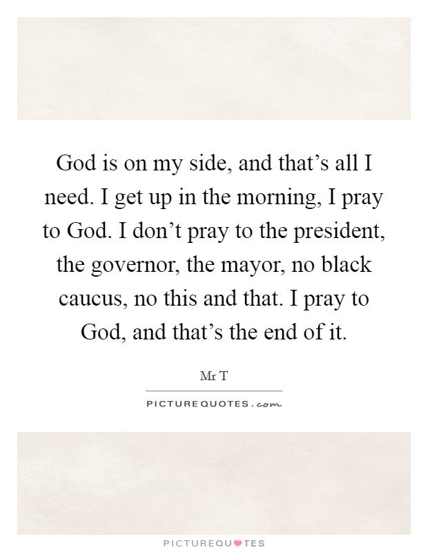 God is on my side, and that's all I need. I get up in the morning, I pray to God. I don't pray to the president, the governor, the mayor, no black caucus, no this and that. I pray to God, and that's the end of it Picture Quote #1