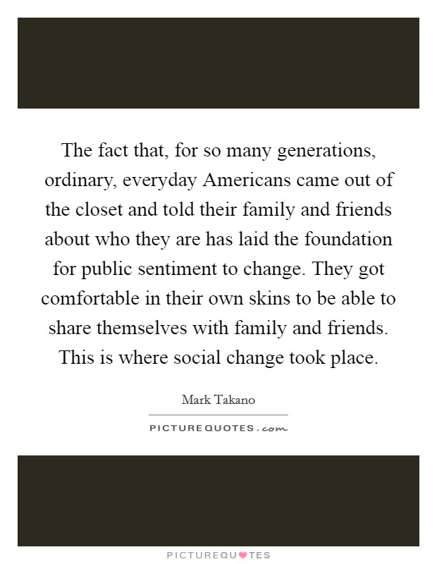 The fact that, for so many generations, ordinary, everyday Americans came out of the closet and told their family and friends about who they are has laid the foundation for public sentiment to change. They got comfortable in their own skins to be able to share themselves with family and friends. This is where social change took place Picture Quote #1