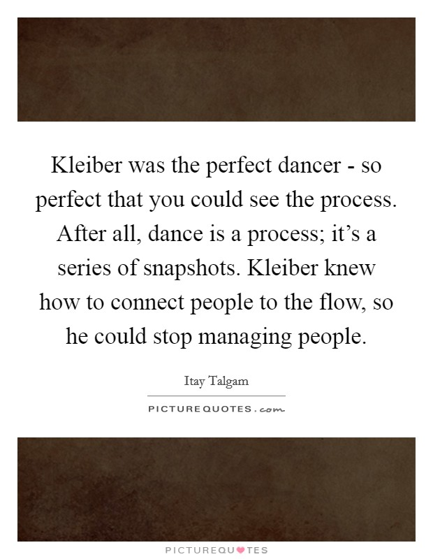 Kleiber was the perfect dancer - so perfect that you could see the process. After all, dance is a process; it's a series of snapshots. Kleiber knew how to connect people to the flow, so he could stop managing people Picture Quote #1