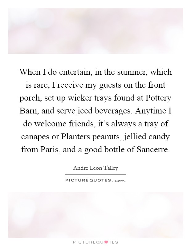 When I do entertain, in the summer, which is rare, I receive my guests on the front porch, set up wicker trays found at Pottery Barn, and serve iced beverages. Anytime I do welcome friends, it's always a tray of canapes or Planters peanuts, jellied candy from Paris, and a good bottle of Sancerre Picture Quote #1