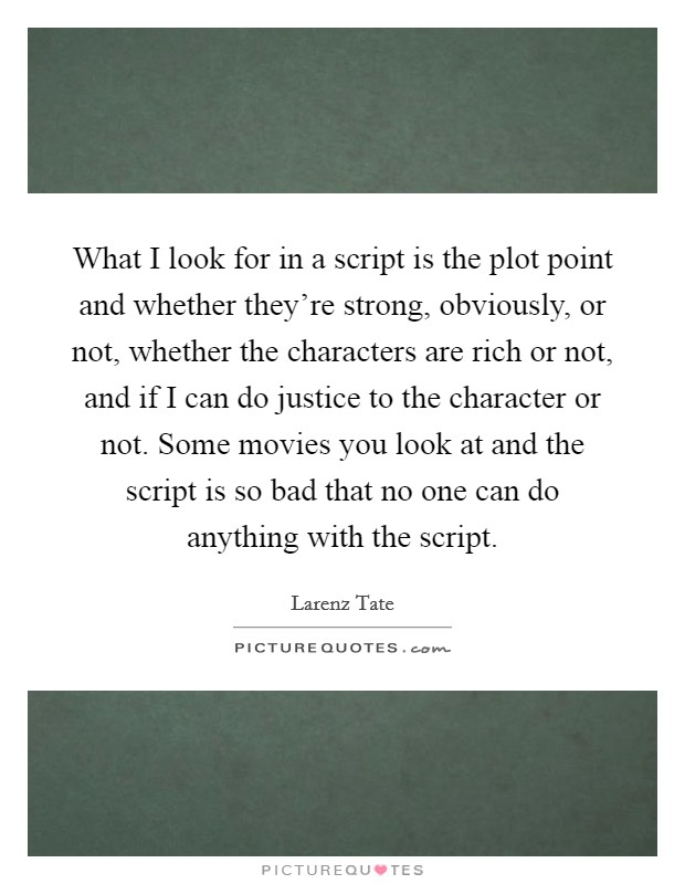 What I look for in a script is the plot point and whether they're strong, obviously, or not, whether the characters are rich or not, and if I can do justice to the character or not. Some movies you look at and the script is so bad that no one can do anything with the script Picture Quote #1