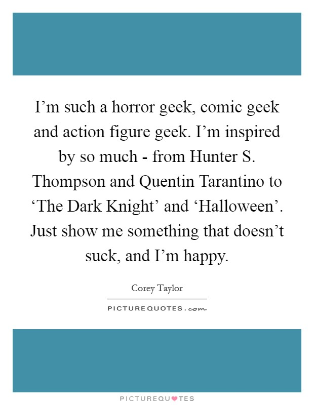 I'm such a horror geek, comic geek and action figure geek. I'm inspired by so much - from Hunter S. Thompson and Quentin Tarantino to 'The Dark Knight' and 'Halloween'. Just show me something that doesn't suck, and I'm happy Picture Quote #1