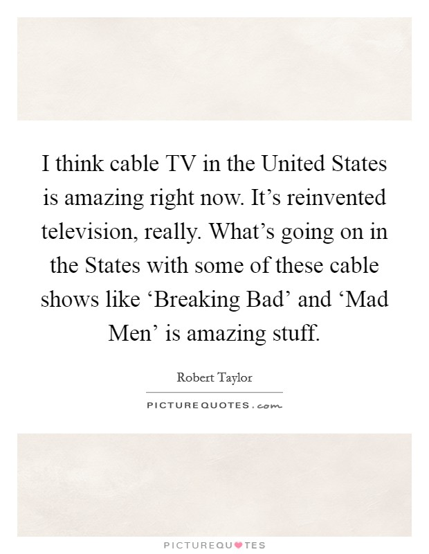 I think cable TV in the United States is amazing right now. It's reinvented television, really. What's going on in the States with some of these cable shows like 'Breaking Bad' and 'Mad Men' is amazing stuff Picture Quote #1