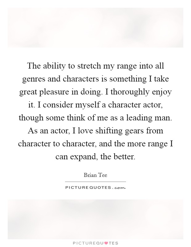 The ability to stretch my range into all genres and characters is something I take great pleasure in doing. I thoroughly enjoy it. I consider myself a character actor, though some think of me as a leading man. As an actor, I love shifting gears from character to character, and the more range I can expand, the better Picture Quote #1