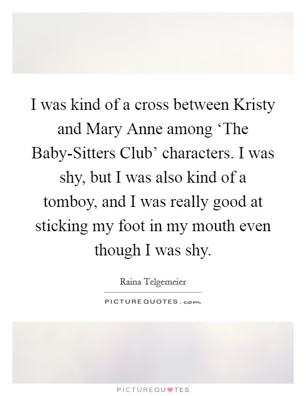 I was kind of a cross between Kristy and Mary Anne among 'The Baby-Sitters Club' characters. I was shy, but I was also kind of a tomboy, and I was really good at sticking my foot in my mouth even though I was shy Picture Quote #1