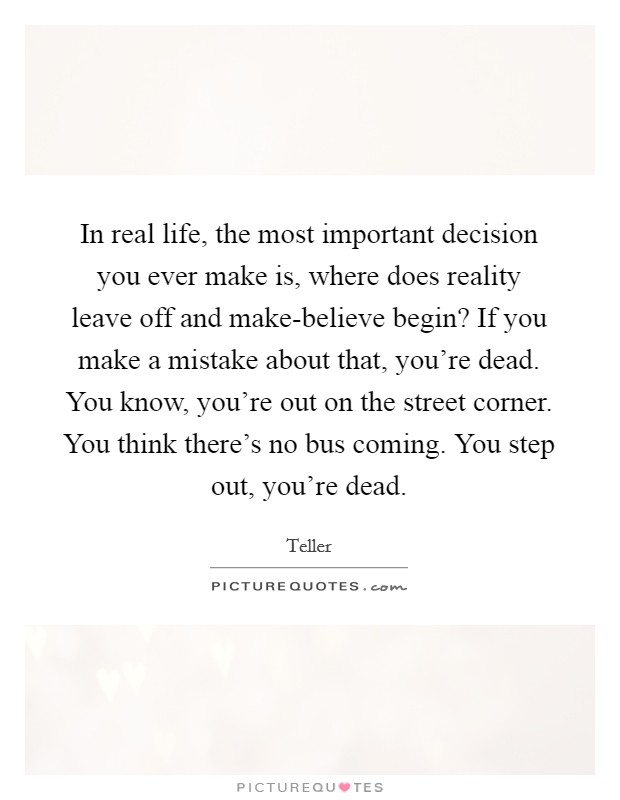 In real life, the most important decision you ever make is, where does reality leave off and make-believe begin? If you make a mistake about that, you're dead. You know, you're out on the street corner. You think there's no bus coming. You step out, you're dead Picture Quote #1