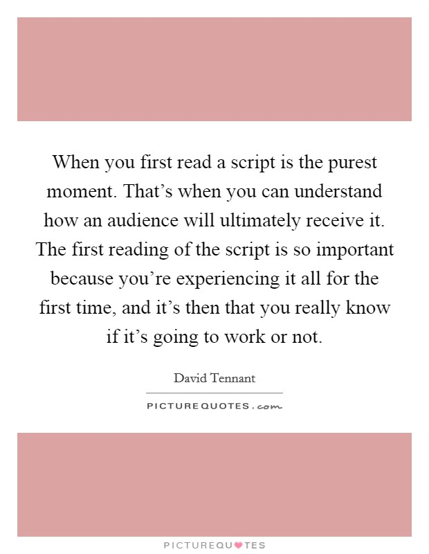 When you first read a script is the purest moment. That's when you can understand how an audience will ultimately receive it. The first reading of the script is so important because you're experiencing it all for the first time, and it's then that you really know if it's going to work or not Picture Quote #1