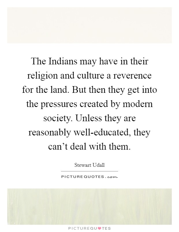 The Indians may have in their religion and culture a reverence for the land. But then they get into the pressures created by modern society. Unless they are reasonably well-educated, they can't deal with them Picture Quote #1