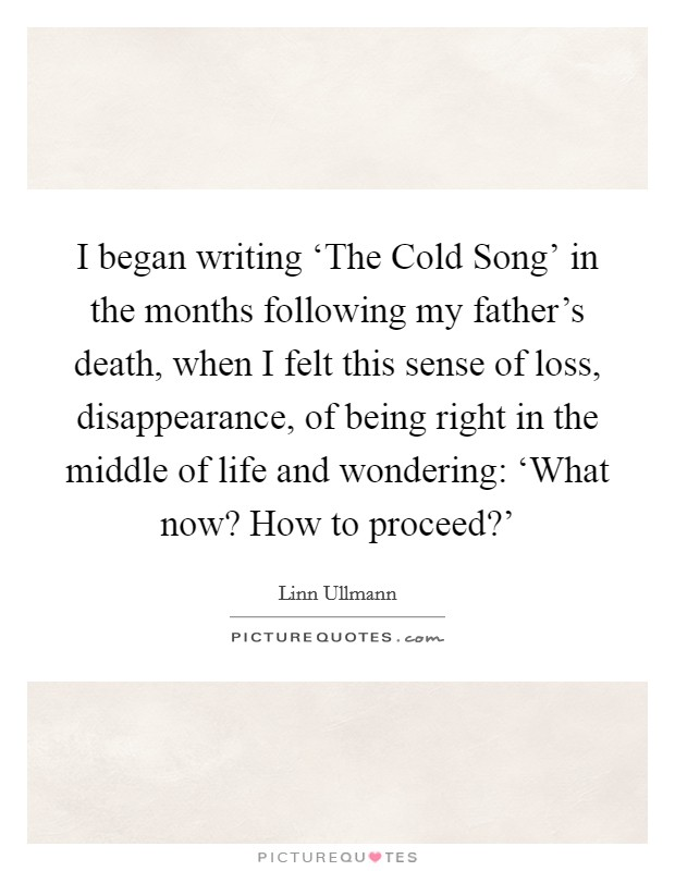 I began writing 'The Cold Song' in the months following my father's death, when I felt this sense of loss, disappearance, of being right in the middle of life and wondering: 'What now? How to proceed?' Picture Quote #1