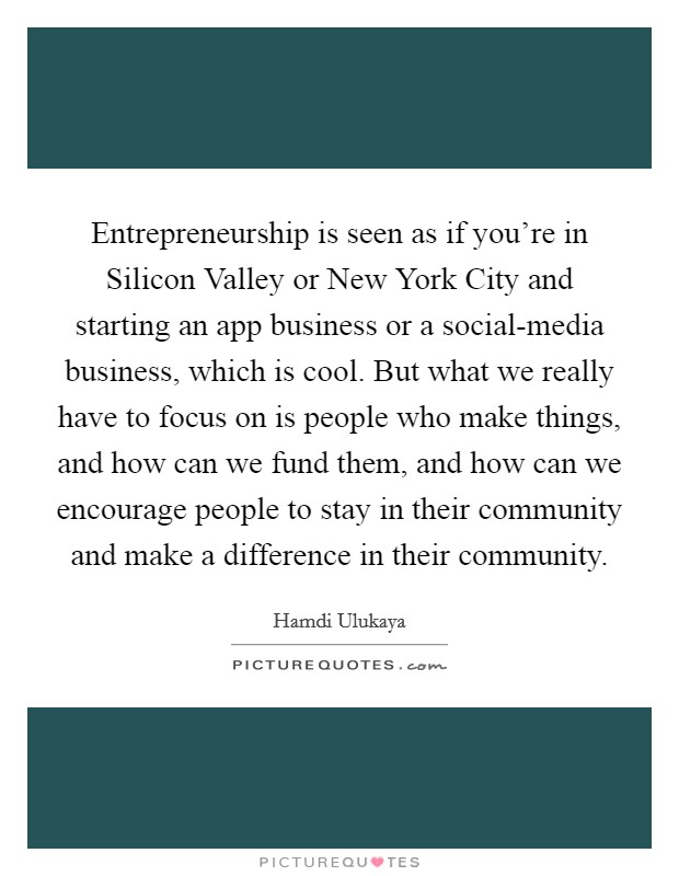 Entrepreneurship is seen as if you're in Silicon Valley or New York City and starting an app business or a social-media business, which is cool. But what we really have to focus on is people who make things, and how can we fund them, and how can we encourage people to stay in their community and make a difference in their community Picture Quote #1