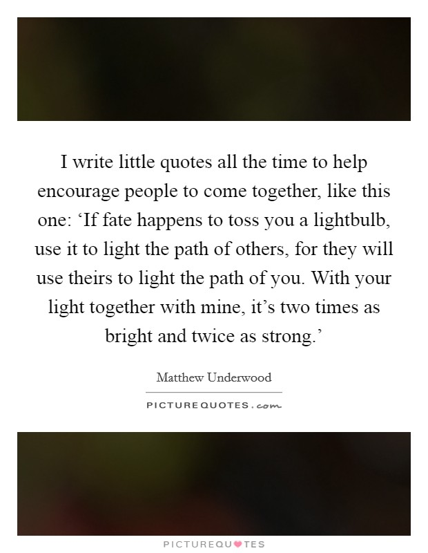 I write little quotes all the time to help encourage people to come together, like this one: 'If fate happens to toss you a lightbulb, use it to light the path of others, for they will use theirs to light the path of you. With your light together with mine, it's two times as bright and twice as strong.' Picture Quote #1