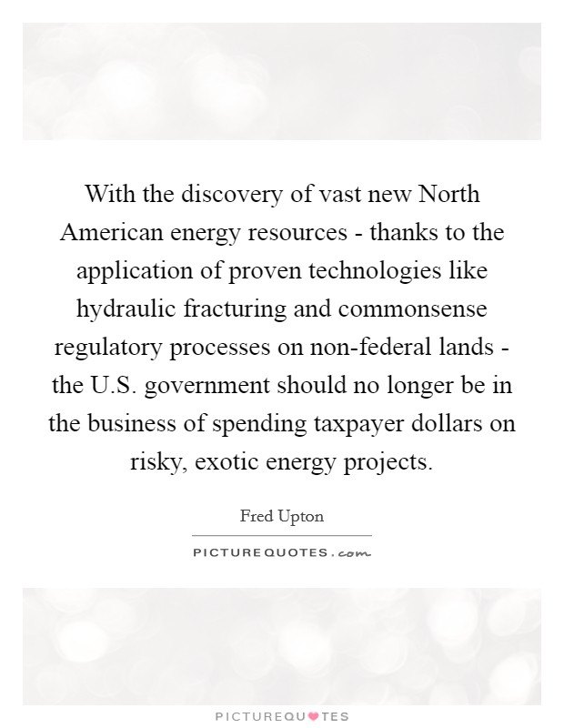 With the discovery of vast new North American energy resources - thanks to the application of proven technologies like hydraulic fracturing and commonsense regulatory processes on non-federal lands - the U.S. government should no longer be in the business of spending taxpayer dollars on risky, exotic energy projects Picture Quote #1