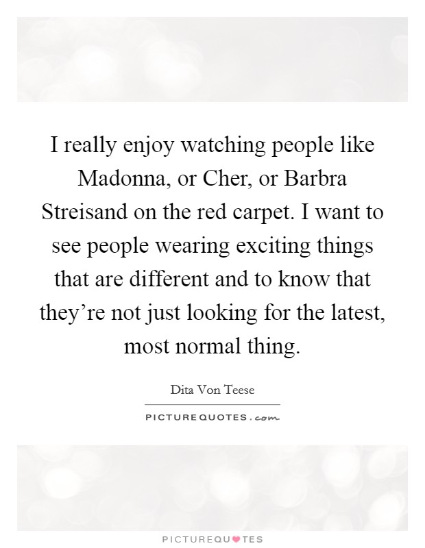 I really enjoy watching people like Madonna, or Cher, or Barbra Streisand on the red carpet. I want to see people wearing exciting things that are different and to know that they're not just looking for the latest, most normal thing Picture Quote #1