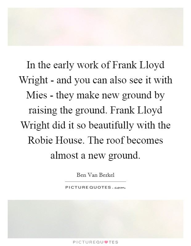 In the early work of Frank Lloyd Wright - and you can also see it with Mies - they make new ground by raising the ground. Frank Lloyd Wright did it so beautifully with the Robie House. The roof becomes almost a new ground Picture Quote #1