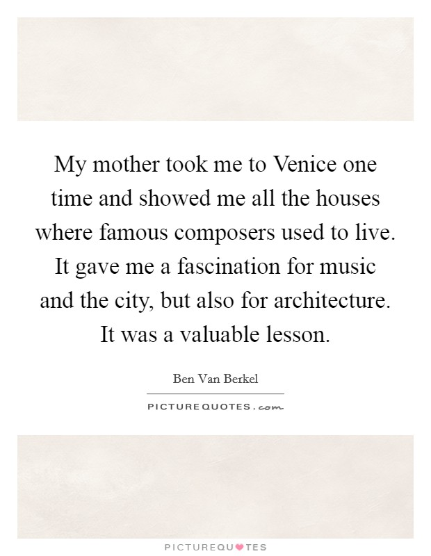 My mother took me to Venice one time and showed me all the houses where famous composers used to live. It gave me a fascination for music and the city, but also for architecture. It was a valuable lesson Picture Quote #1