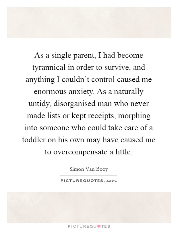 As a single parent, I had become tyrannical in order to survive, and anything I couldn't control caused me enormous anxiety. As a naturally untidy, disorganised man who never made lists or kept receipts, morphing into someone who could take care of a toddler on his own may have caused me to overcompensate a little Picture Quote #1