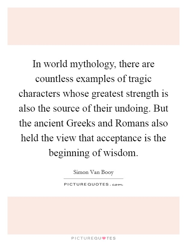 In world mythology, there are countless examples of tragic characters whose greatest strength is also the source of their undoing. But the ancient Greeks and Romans also held the view that acceptance is the beginning of wisdom Picture Quote #1
