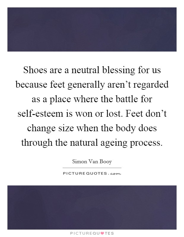 Shoes are a neutral blessing for us because feet generally aren't regarded as a place where the battle for self-esteem is won or lost. Feet don't change size when the body does through the natural ageing process Picture Quote #1