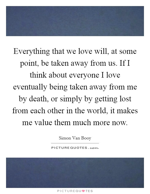 Everything that we love will, at some point, be taken away from us. If I think about everyone I love eventually being taken away from me by death, or simply by getting lost from each other in the world, it makes me value them much more now Picture Quote #1