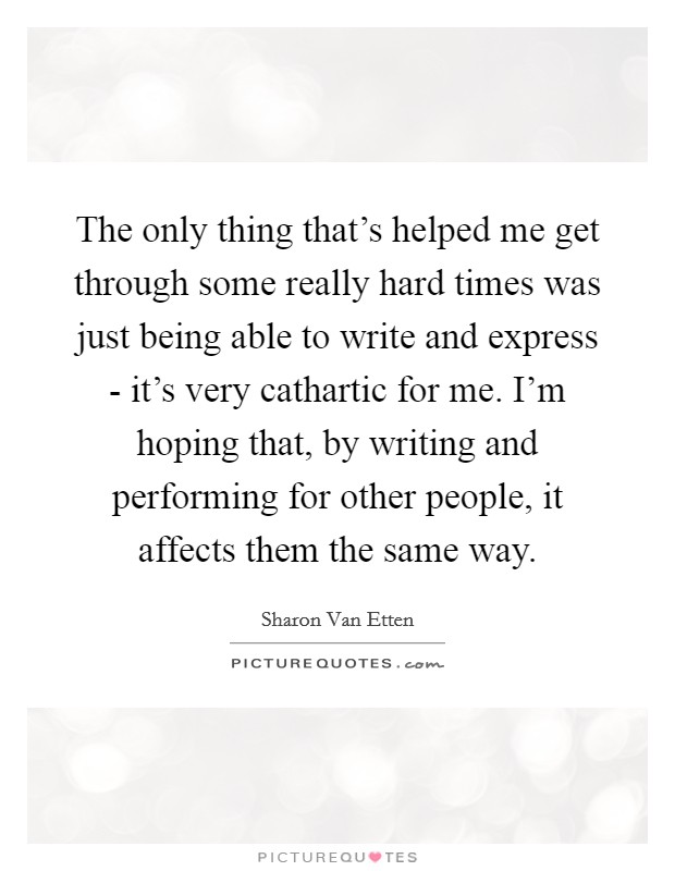 The only thing that's helped me get through some really hard times was just being able to write and express - it's very cathartic for me. I'm hoping that, by writing and performing for other people, it affects them the same way Picture Quote #1