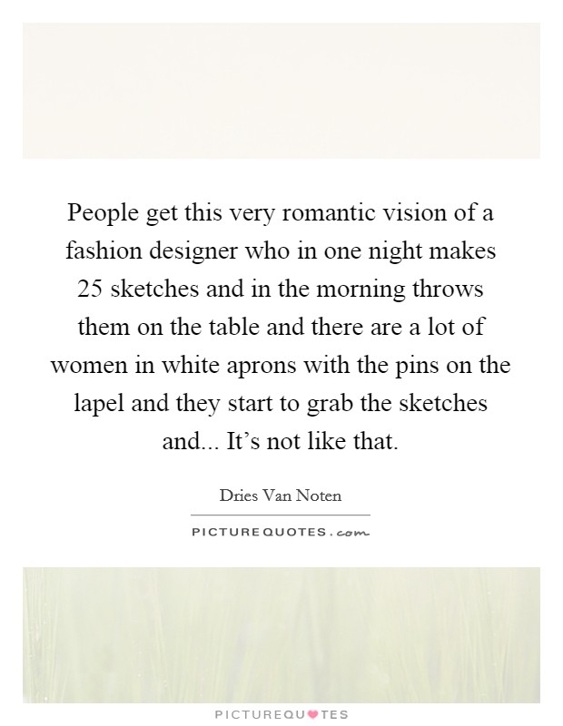 People get this very romantic vision of a fashion designer who in one night makes 25 sketches and in the morning throws them on the table and there are a lot of women in white aprons with the pins on the lapel and they start to grab the sketches and... It's not like that Picture Quote #1