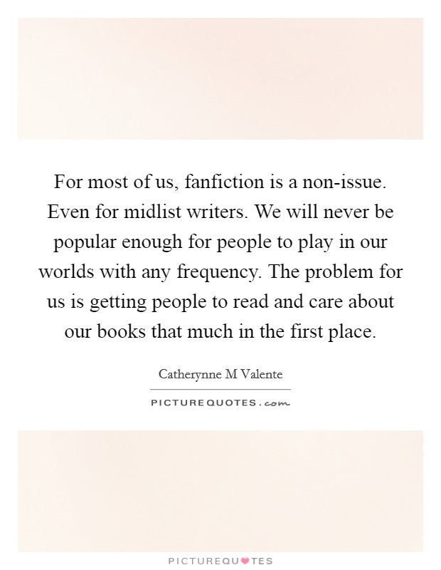 For most of us, fanfiction is a non-issue. Even for midlist writers. We will never be popular enough for people to play in our worlds with any frequency. The problem for us is getting people to read and care about our books that much in the first place Picture Quote #1