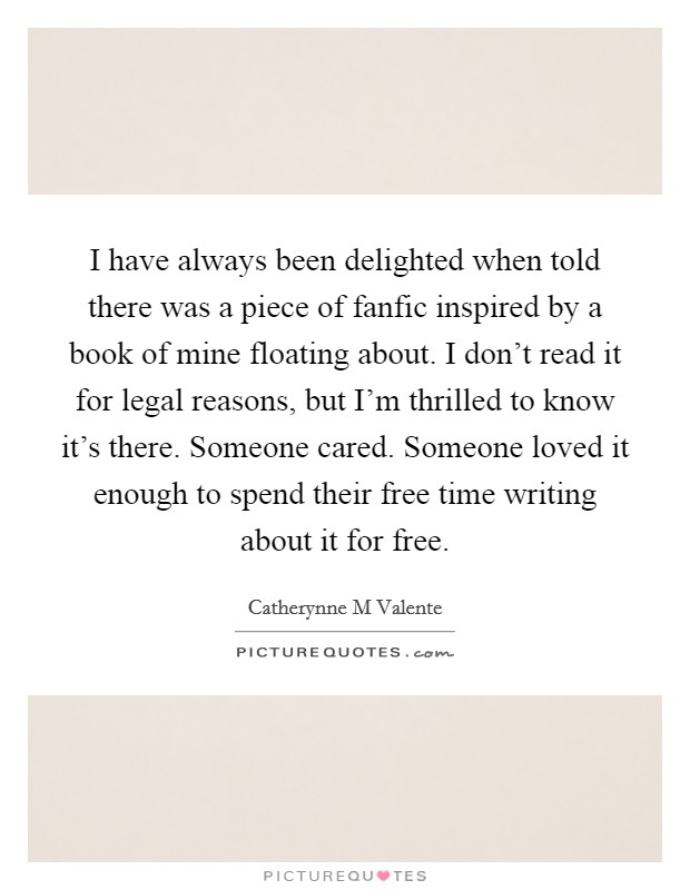 I have always been delighted when told there was a piece of fanfic inspired by a book of mine floating about. I don't read it for legal reasons, but I'm thrilled to know it's there. Someone cared. Someone loved it enough to spend their free time writing about it for free Picture Quote #1